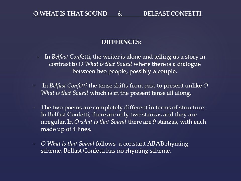 O WHAT IS THAT SOUND & BELFAST CONFETTI DIFFERNCES: -In Belfast Confetti, the writer is alone and telling us a story in contrast to O What is that Sou