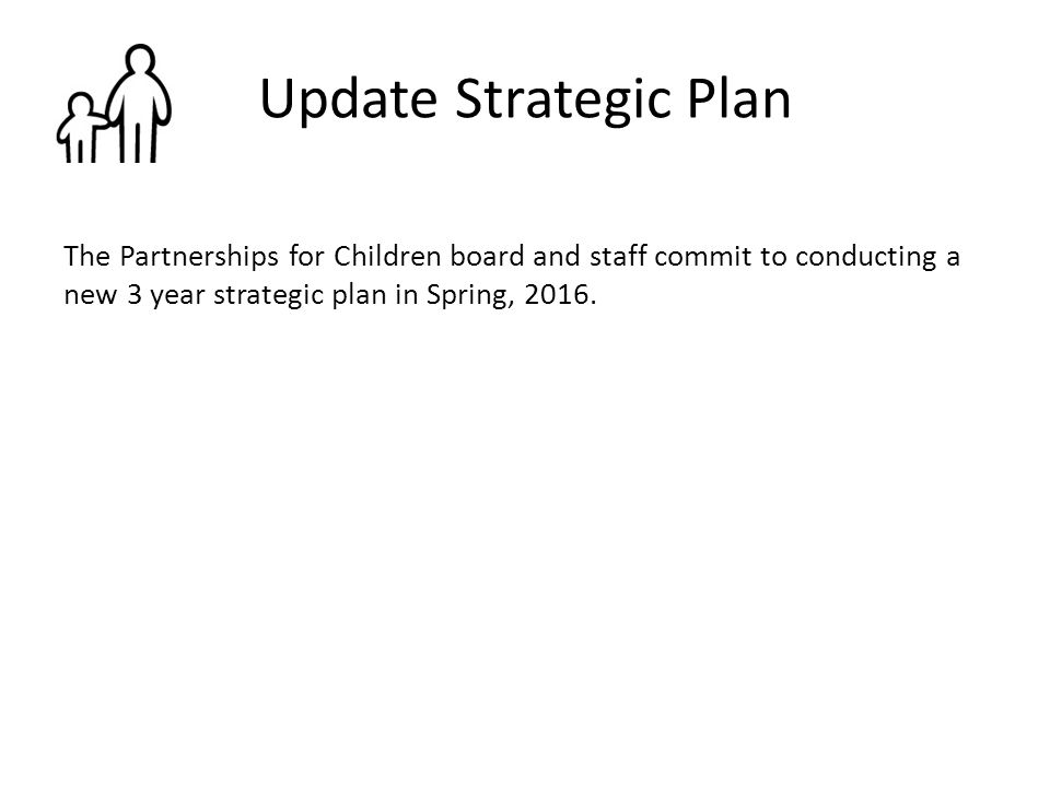 Update Strategic Plan The Partnerships for Children board and staff commit to conducting a new 3 year strategic plan in Spring, 2016.