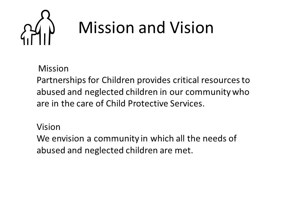Mission and Vision Mission Partnerships for Children provides critical resources to abused and neglected children in our community who are in the care