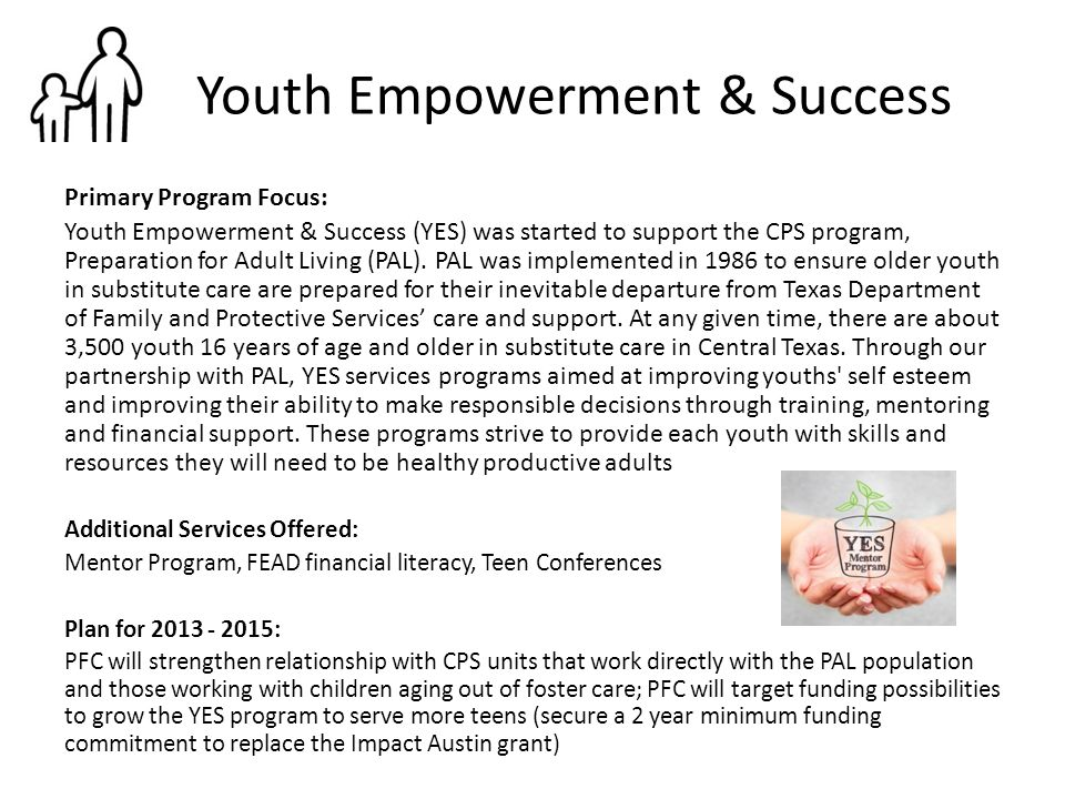 Youth Empowerment & Success Primary Program Focus: Youth Empowerment & Success (YES) was started to support the CPS program, Preparation for Adult Liv