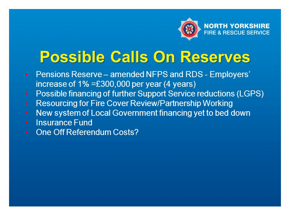 Possible Calls On Reserves Pensions Reserve – amended NFPS and RDS - Employers' increase of 1% =£300,000 per year (4 years) Possible financing of furt
