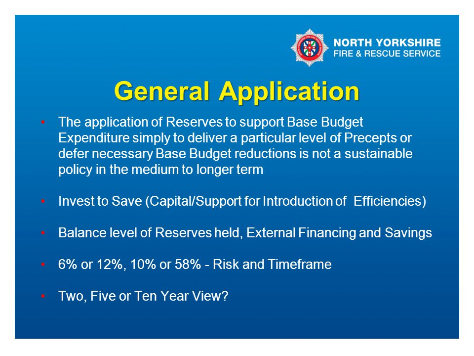 General Application The application of Reserves to support Base Budget Expenditure simply to deliver a particular level of Precepts or defer necessary