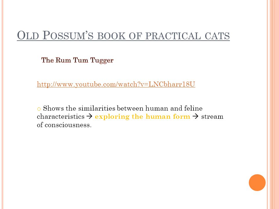 O LD P OSSUM ' S BOOK OF PRACTICAL CATS http://www.youtube.com/watch v=LNCbharr18U o Shows the similarities between human and feline characteristics  exploring the human form  stream of consciousness.