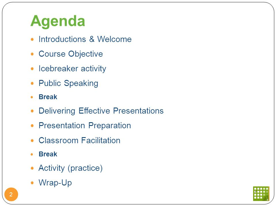 Agenda Introductions & Welcome Course Objective Icebreaker activity Public Speaking Break Delivering Effective Presentations Presentation Preparation Classroom Facilitation Break Activity (practice) Wrap-Up 2
