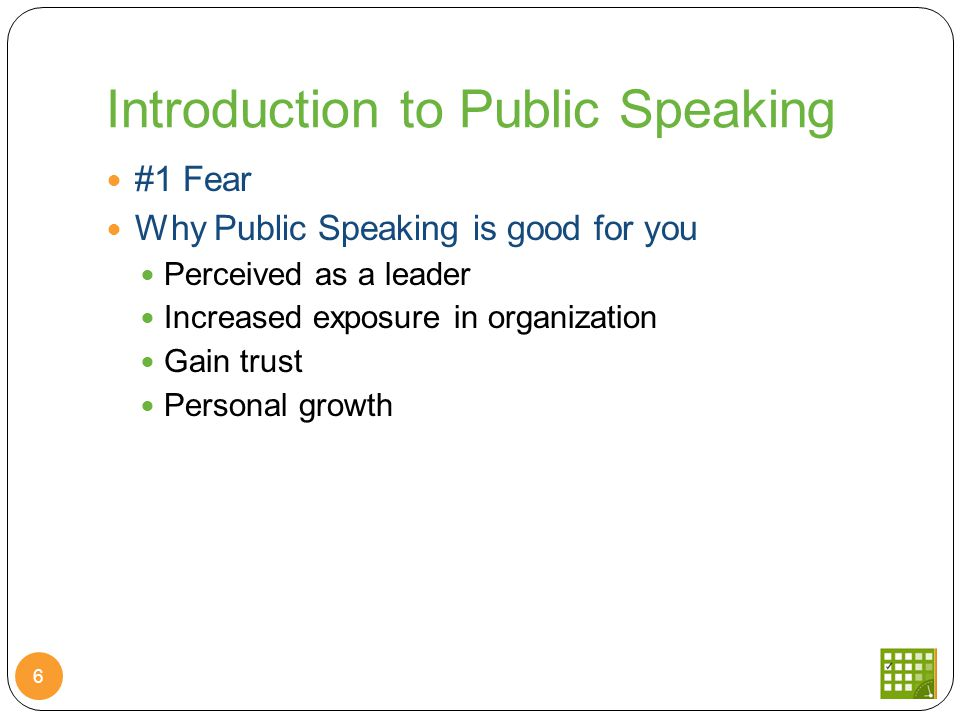 Introduction to Public Speaking 6 #1 Fear Why Public Speaking is good for you Perceived as a leader Increased exposure in organization Gain trust Personal growth