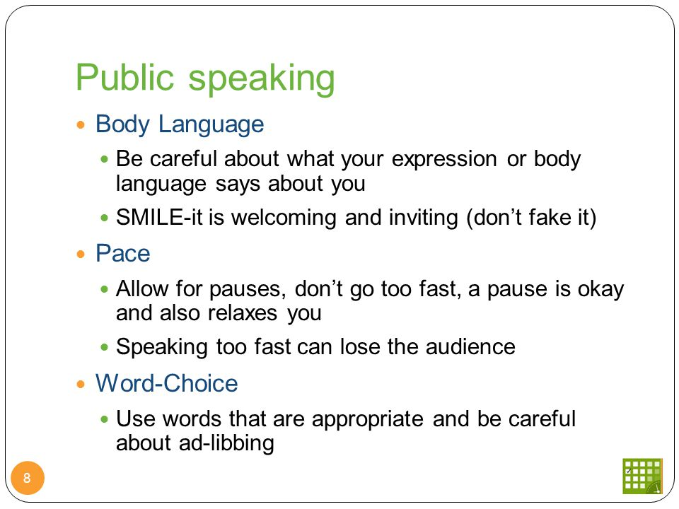 Public speaking Body Language Be careful about what your expression or body language says about you SMILE-it is welcoming and inviting (don't fake it) Pace Allow for pauses, don't go too fast, a pause is okay and also relaxes you Speaking too fast can lose the audience Word-Choice Use words that are appropriate and be careful about ad-libbing 8
