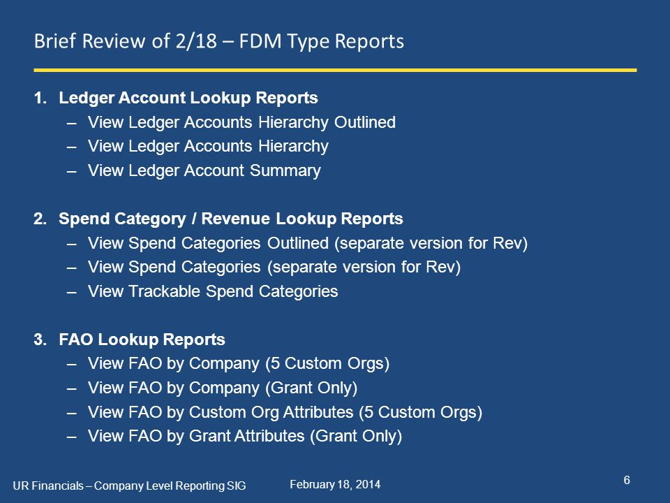 February 18, 2014 Brief Review of 2/18 – FDM Type Reports 1.Ledger Account Lookup Reports –View Ledger Accounts Hierarchy Outlined –View Ledger Accounts Hierarchy –View Ledger Account Summary 2.Spend Category / Revenue Lookup Reports –View Spend Categories Outlined (separate version for Rev) –View Spend Categories (separate version for Rev) –View Trackable Spend Categories 3.FAO Lookup Reports –View FAO by Company (5 Custom Orgs) –View FAO by Company (Grant Only) –View FAO by Custom Org Attributes (5 Custom Orgs) –View FAO by Grant Attributes (Grant Only) UR Financials – Company Level Reporting SIG 6