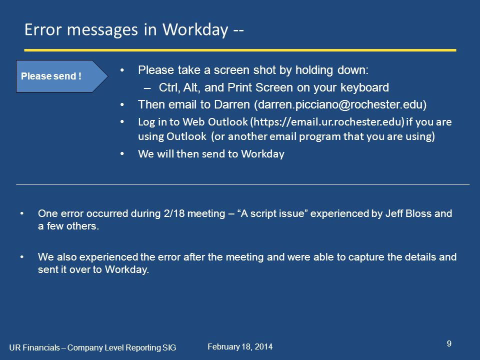 February 18, 2014 Error messages in Workday -- Please take a screen shot by holding down: –Ctrl, Alt, and Print Screen on your keyboard Then email to Darren (darren.picciano@rochester.edu) Log in to Web Outlook (https://email.ur.rochester.edu) if you are using Outlook (or another email program that you are using) We will then send to Workday UR Financials – Company Level Reporting SIG 9 Please send .