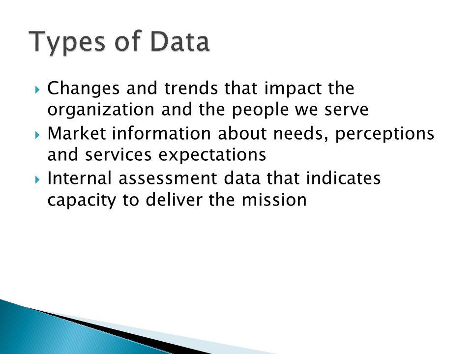  Changes and trends that impact the organization and the people we serve  Market information about needs, perceptions and services expectations  In