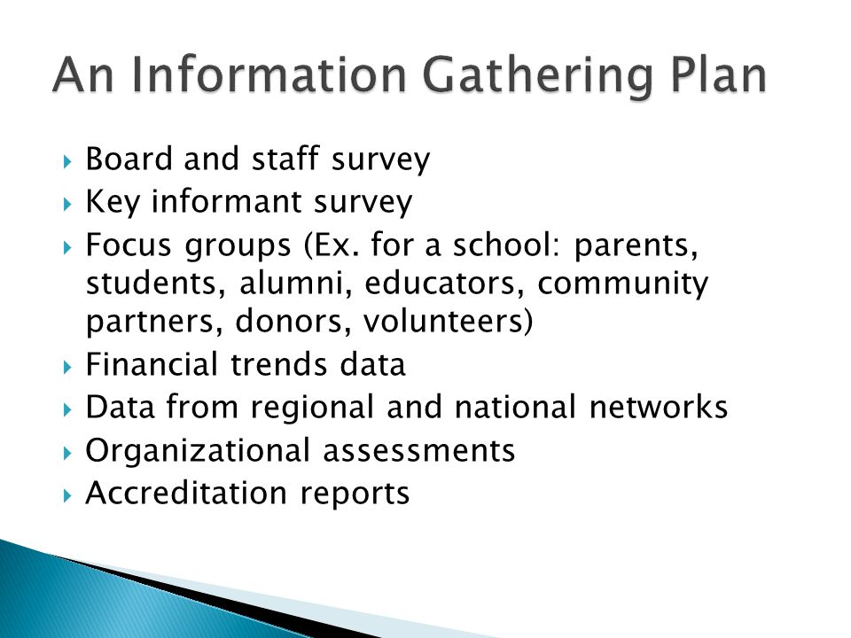  Board and staff survey  Key informant survey  Focus groups (Ex. for a school: parents, students, alumni, educators, community partners, donors, vo