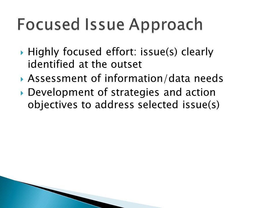 Highly focused effort: issue(s) clearly identified at the outset  Assessment of information/data needs  Development of strategies and action objec