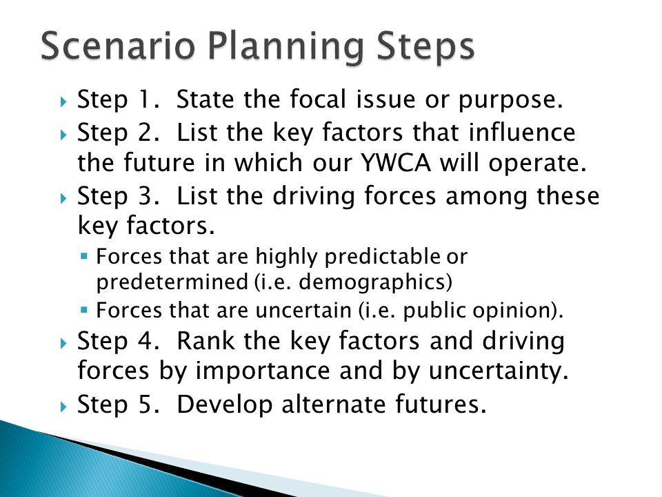  Step 1. State the focal issue or purpose.  Step 2. List the key factors that influence the future in which our YWCA will operate.  Step 3. List th