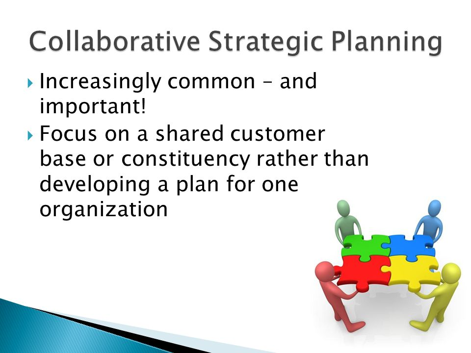  Increasingly common – and important!  Focus on a shared customer base or constituency rather than developing a plan for one organization