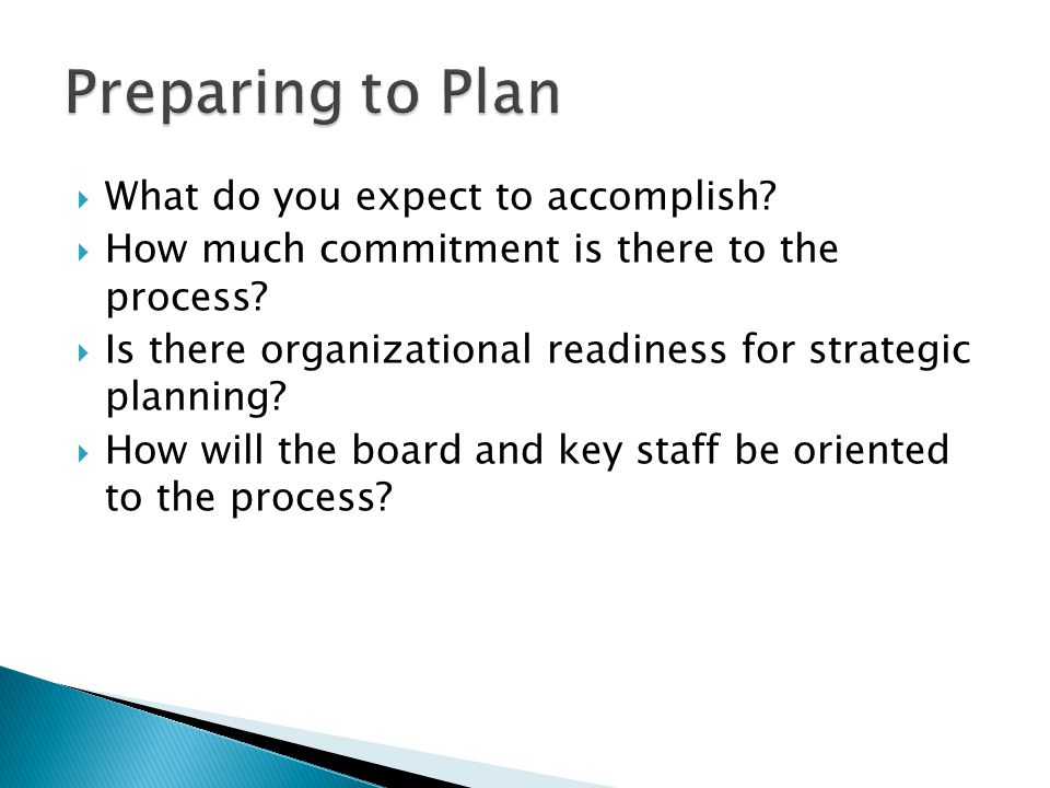  What do you expect to accomplish?  How much commitment is there to the process?  Is there organizational readiness for strategic planning?  How w