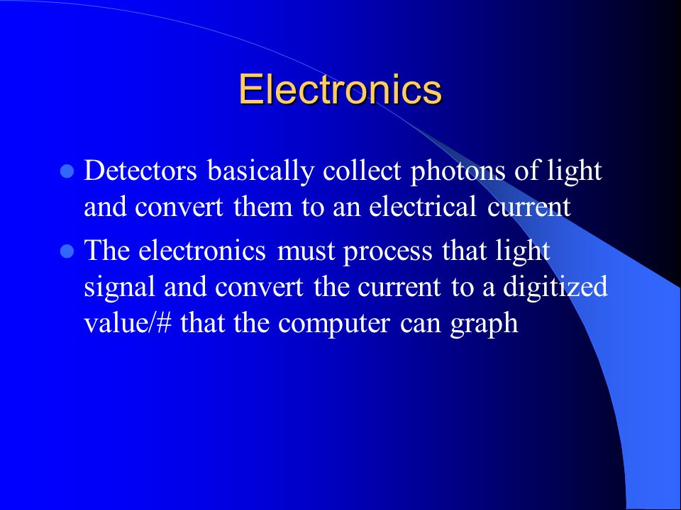 Electronics Detectors basically collect photons of light and convert them to an electrical current The electronics must process that light signal and convert the current to a digitized value/# that the computer can graph