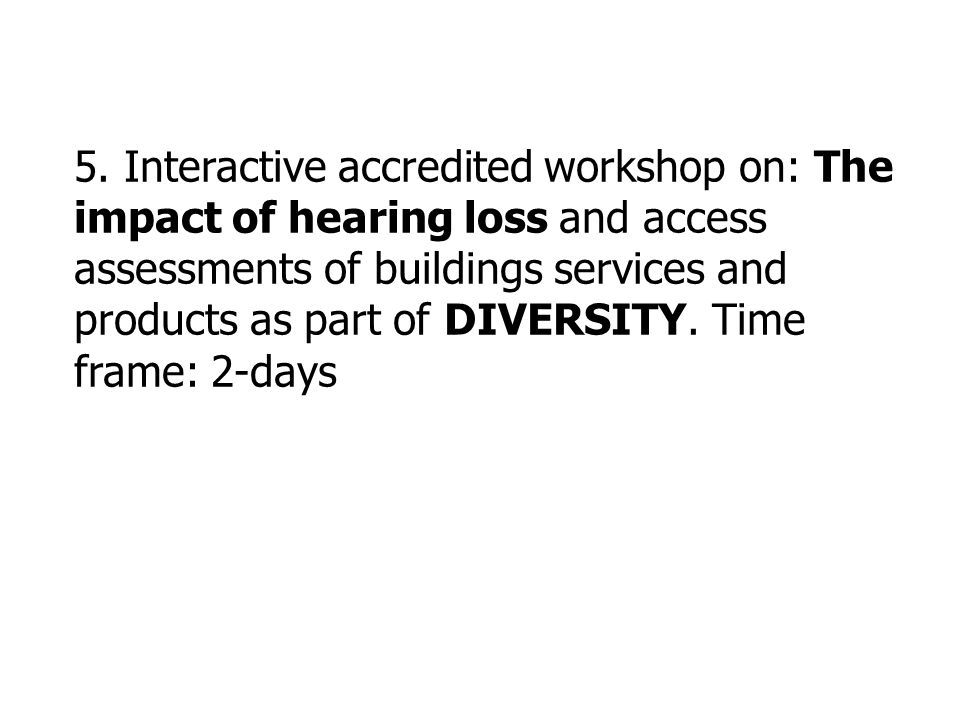 5. Interactive accredited workshop on: The impact of hearing loss and access assessments of buildings services and products as part of DIVERSITY. Time