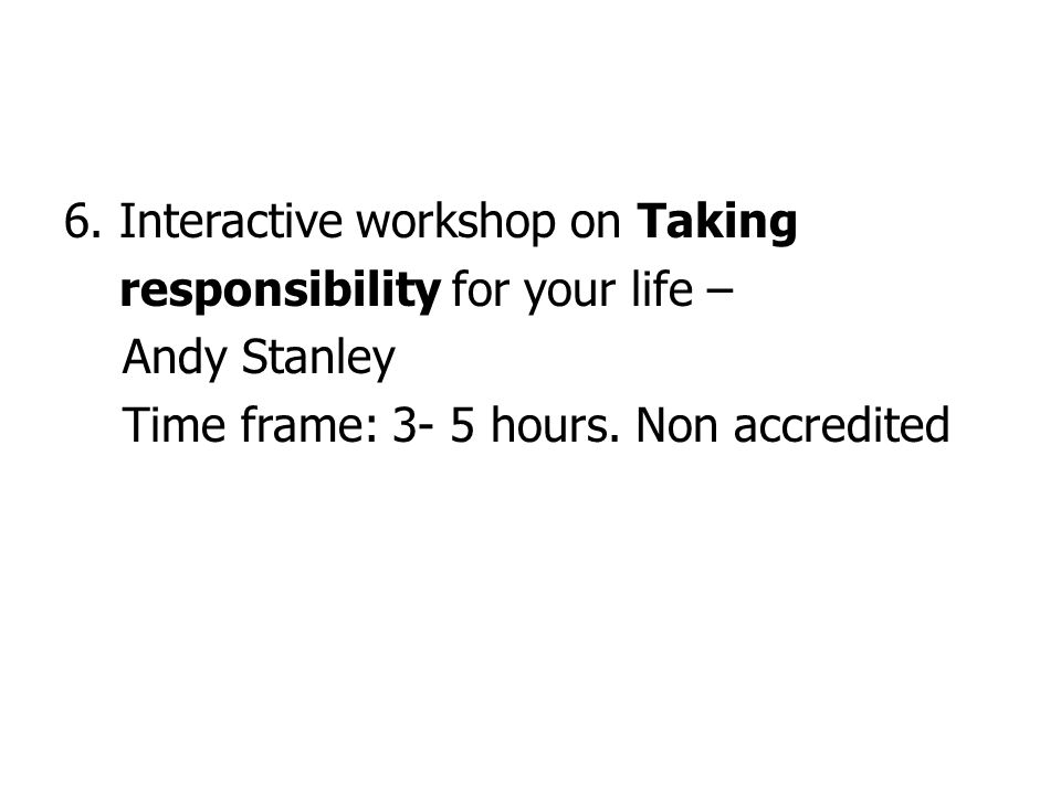 6. Interactive workshop on Taking responsibility for your life – Andy Stanley Time frame: 3- 5 hours. Non accredited