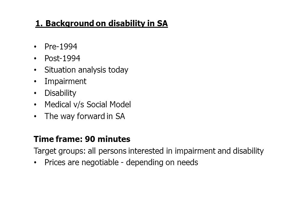 1. Background on disability in SA Pre-1994 Post-1994 Situation analysis today Impairment Disability Medical v/s Social Model The way forward in SA Tim