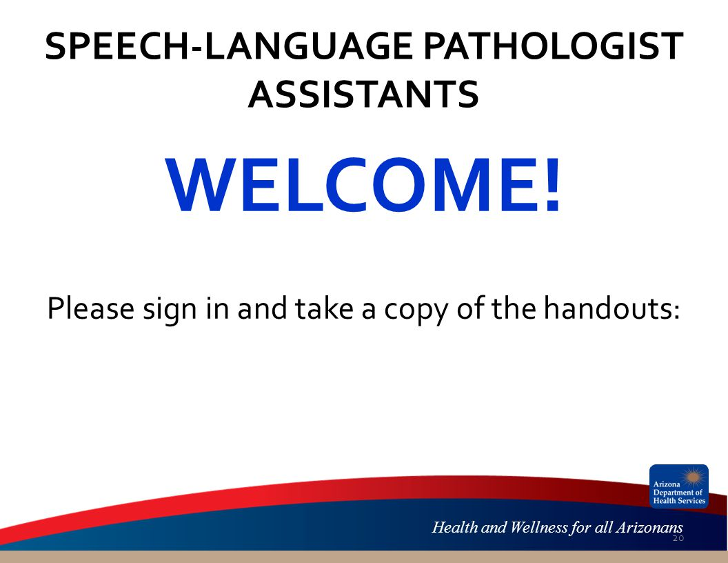 Health and Wellness for all Arizonans SPEECH-LANGUAGE PATHOLOGIST ASSISTANTS WELCOME.
