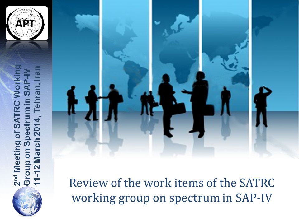 Review of the work items of the SATRC working group on spectrum in SAP-IV 2 nd Meeting of SATRC Working Group on Spectrum in SAP-IV 11-12 March 2014, Tehran, Iran