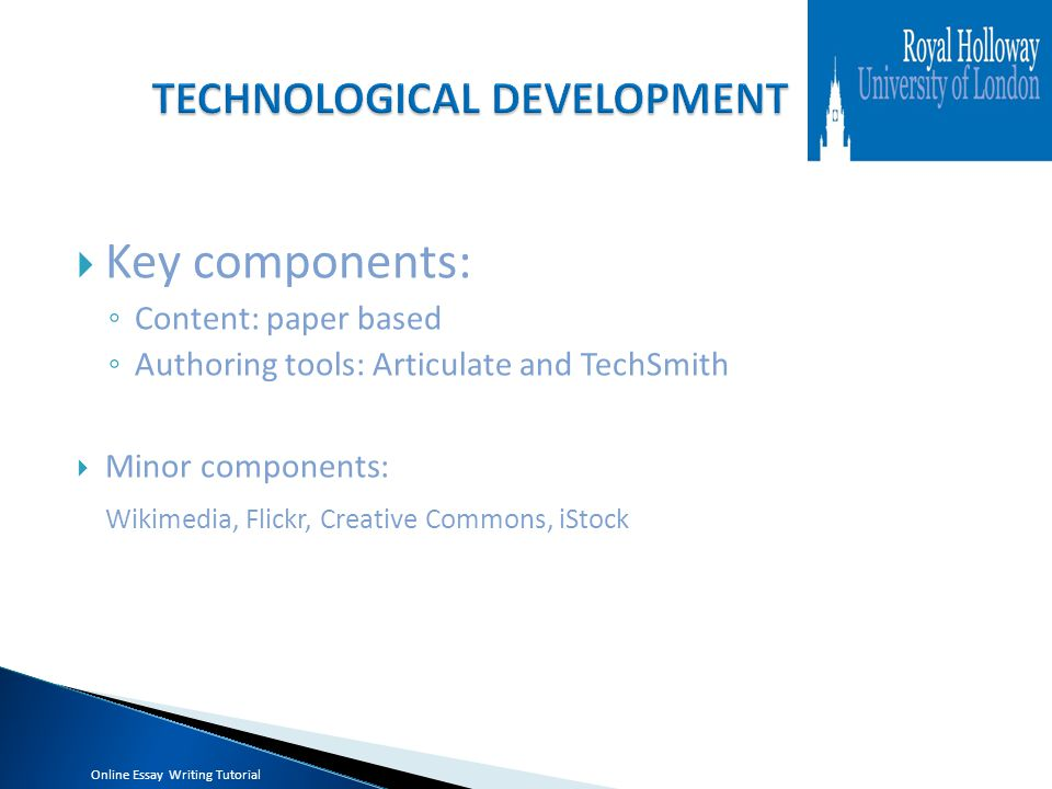 Key components: ◦ Content: paper based ◦ Authoring tools: Articulate and TechSmith  Minor components: Wikimedia, Flickr, Creative Commons, iStock Online Essay Writing Tutorial