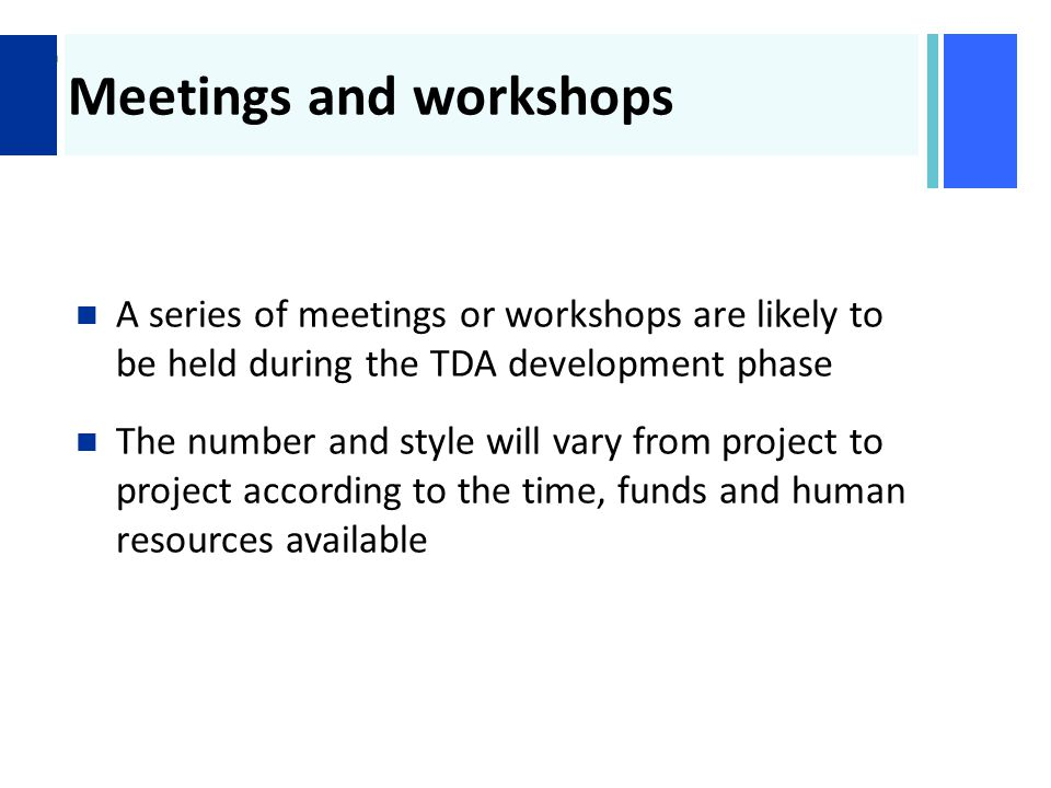+ Meetings and workshops A series of meetings or workshops are likely to be held during the TDA development phase The number and style will vary from project to project according to the time, funds and human resources available