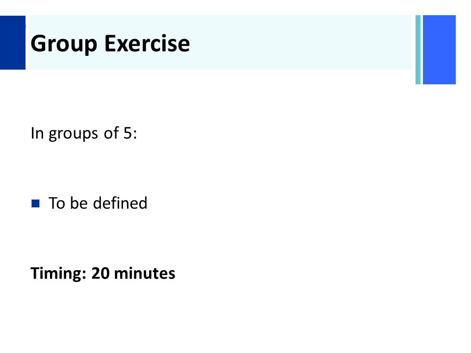 + Group Exercise In groups of 5: To be defined Timing: 20 minutes