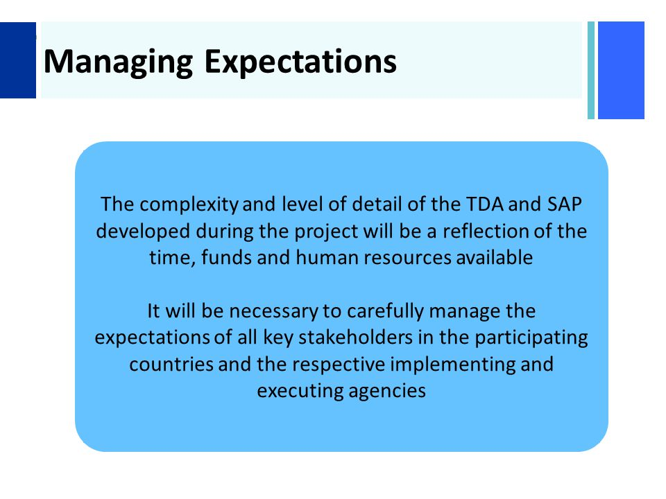 + Managing Expectations The complexity and level of detail of the TDA and SAP developed during the project will be a reflection of the time, funds and human resources available It will be necessary to carefully manage the expectations of all key stakeholders in the participating countries and the respective implementing and executing agencies