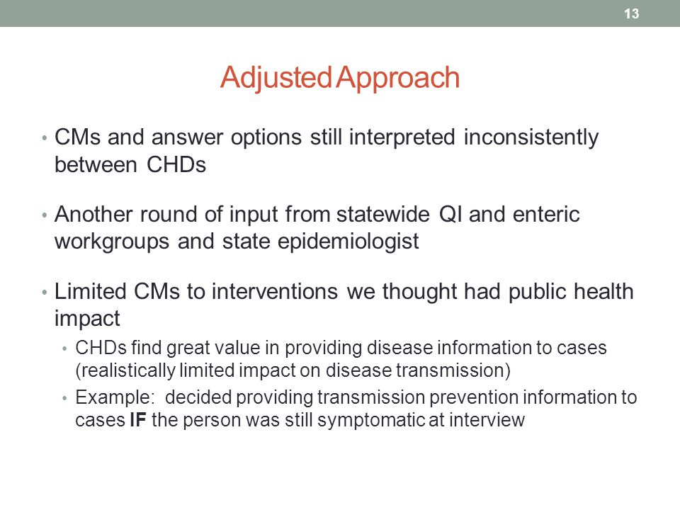 Adjusted Approach CMs and answer options still interpreted inconsistently between CHDs Another round of input from statewide QI and enteric workgroups and state epidemiologist Limited CMs to interventions we thought had public health impact CHDs find great value in providing disease information to cases (realistically limited impact on disease transmission) Example: decided providing transmission prevention information to cases IF the person was still symptomatic at interview 13