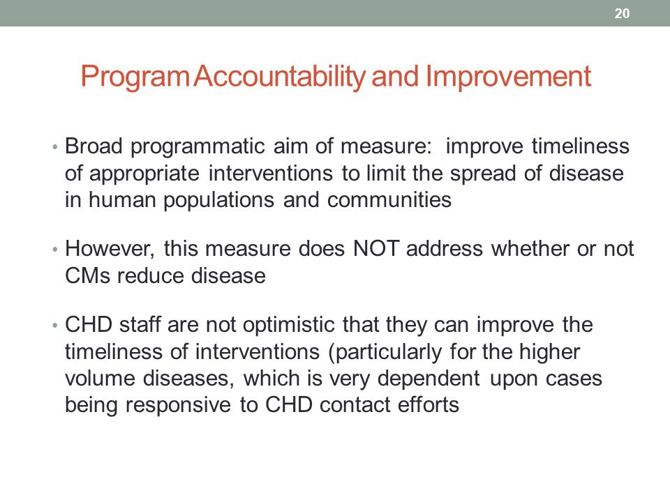Program Accountability and Improvement 20 Broad programmatic aim of measure: improve timeliness of appropriate interventions to limit the spread of disease in human populations and communities However, this measure does NOT address whether or not CMs reduce disease CHD staff are not optimistic that they can improve the timeliness of interventions (particularly for the higher volume diseases, which is very dependent upon cases being responsive to CHD contact efforts