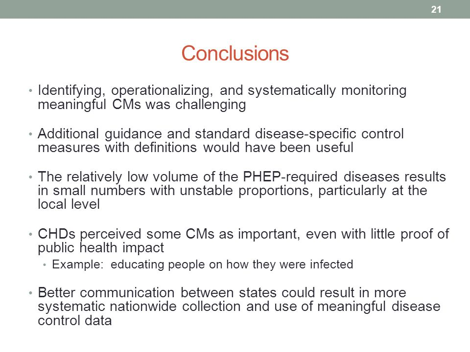Conclusions Identifying, operationalizing, and systematically monitoring meaningful CMs was challenging Additional guidance and standard disease-specific control measures with definitions would have been useful The relatively low volume of the PHEP-required diseases results in small numbers with unstable proportions, particularly at the local level CHDs perceived some CMs as important, even with little proof of public health impact Example: educating people on how they were infected Better communication between states could result in more systematic nationwide collection and use of meaningful disease control data 21