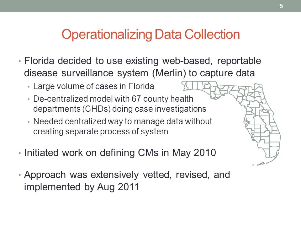 Operationalizing Data Collection Florida decided to use existing web-based, reportable disease surveillance system (Merlin) to capture data Large volume of cases in Florida De-centralized model with 67 county health departments (CHDs) doing case investigations Needed centralized way to manage data without creating separate process of system Initiated work on defining CMs in May 2010 Approach was extensively vetted, revised, and implemented by Aug 2011 5