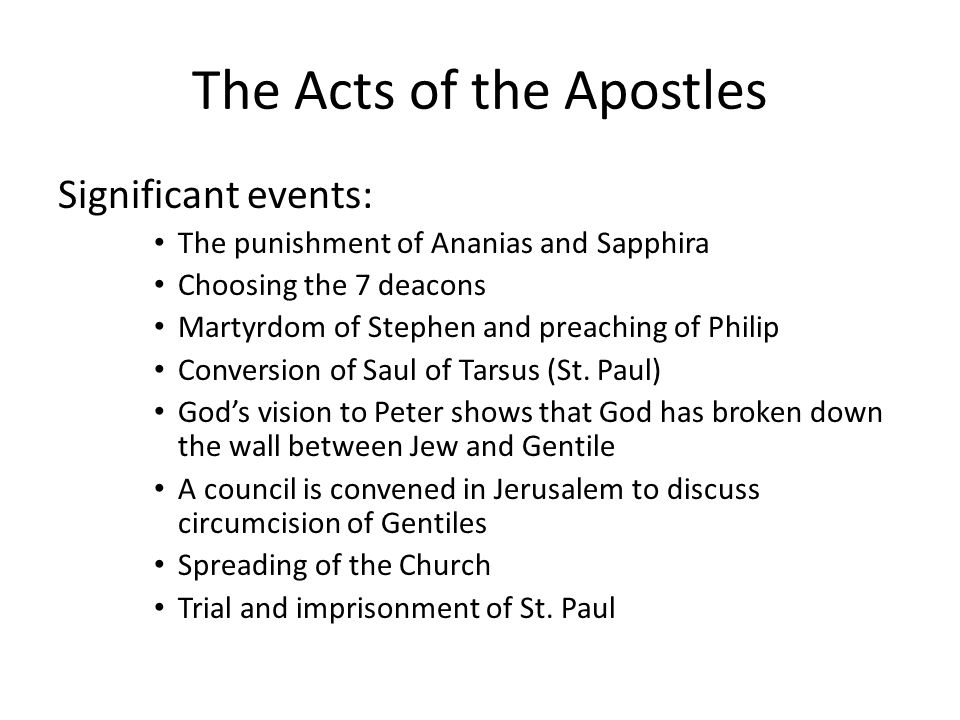 The Acts of the Apostles Significant events: The punishment of Ananias and Sapphira Choosing the 7 deacons Martyrdom of Stephen and preaching of Philip Conversion of Saul of Tarsus (St.