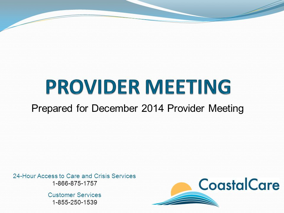 24-Hour Access to Care and Crisis Services 1-866-875-1757 Customer Services 1-855-250-1539 Prepared for December 2014 Provider Meeting