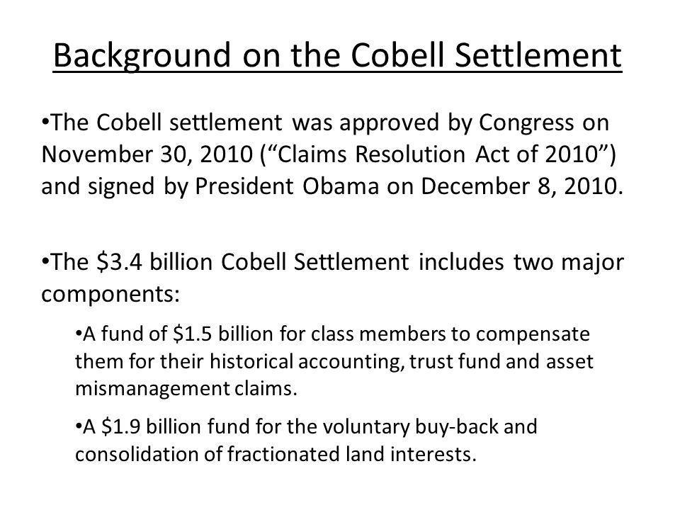 Background on the Cobell Settlement The Cobell settlement was approved by Congress on November 30, 2010 ( Claims Resolution Act of 2010 ) and signed by President Obama on December 8, 2010.
