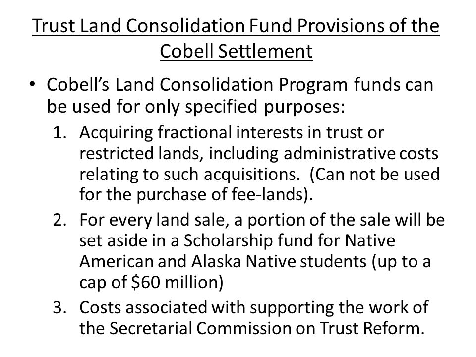Trust Land Consolidation Fund Provisions of the Cobell Settlement Cobell's Land Consolidation Program funds can be used for only specified purposes: 1.Acquiring fractional interests in trust or restricted lands, including administrative costs relating to such acquisitions.