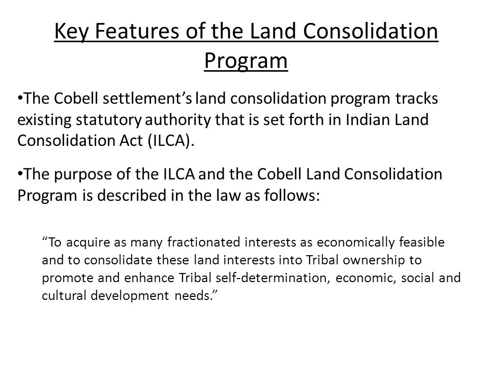 Key Features of the Land Consolidation Program The Cobell settlement's land consolidation program tracks existing statutory authority that is set forth in Indian Land Consolidation Act (ILCA).