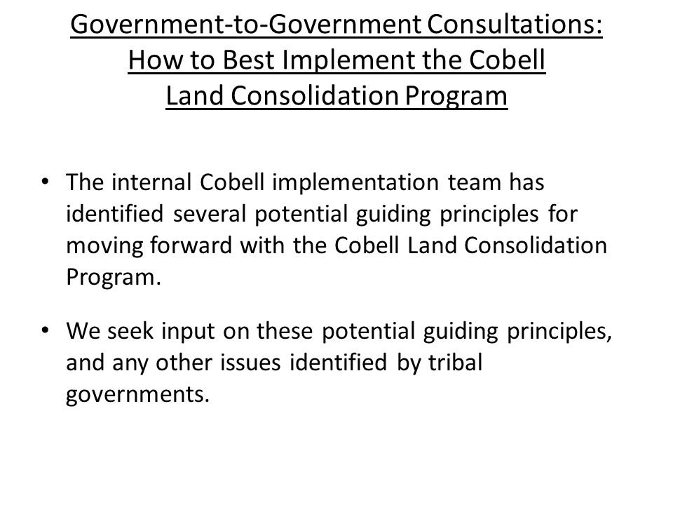 Potential Guiding Principles for the Cobell Land Consolidation Program POTENTIAL APPROACH: PROGRAM SHOULD SERVE MULTIPLE GOALS GOAL 1: REDUCE LAND FRACTIONATION IN HIGHLY FRACTIONATED AREAS GOAL 2: IMPLEMENT A PLAN THAT IS TIME AND COST EFFICIENT GOAL 3: CONSOLIDATE LAND IN AREAS OF TRIBAL PREFERENCE (TO BE DETERMINED THROUGH TRIBAL CONSULTATION)