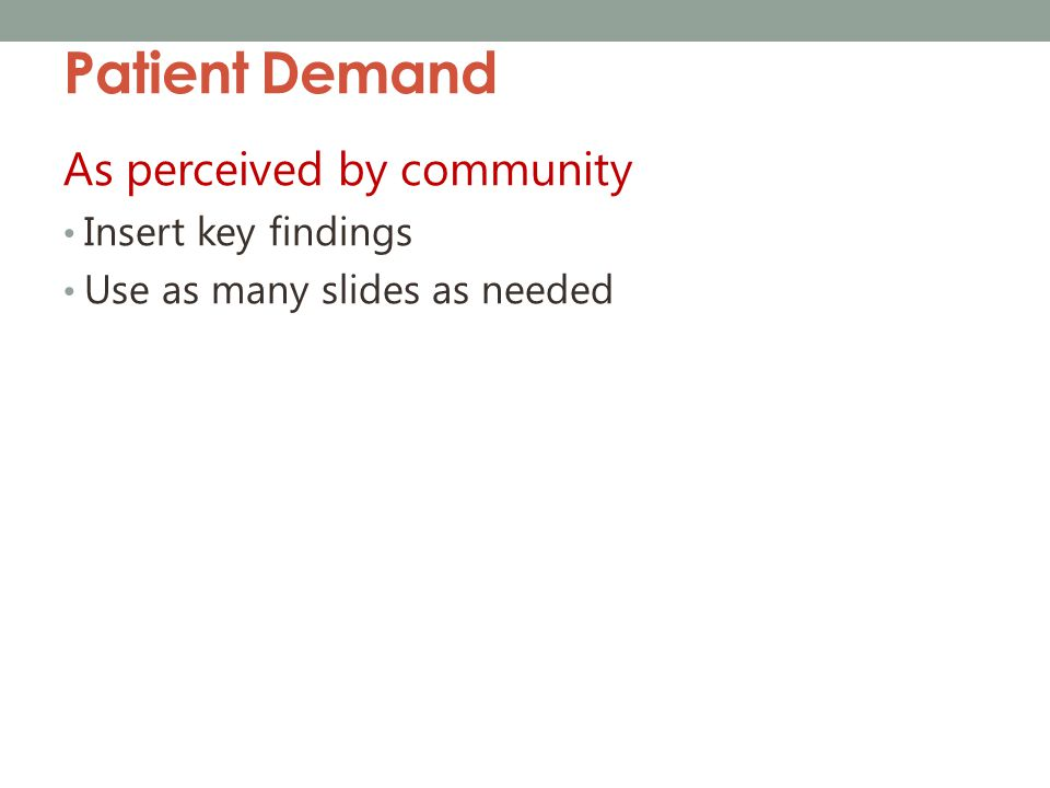 Patient Demand As perceived by community Insert key findings Use as many slides as needed