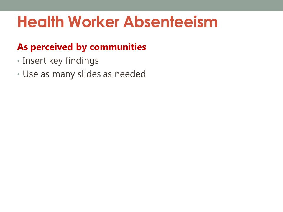 Health Worker Absenteeism As perceived by communities Insert key findings Use as many slides as needed