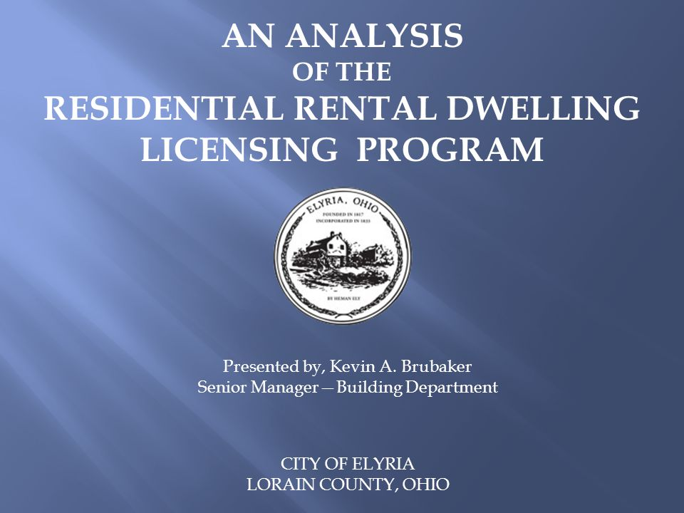AN ANALYSIS OF THE RESIDENTIAL RENTAL DWELLING LICENSING PROGRAM CITY OF ELYRIA LORAIN COUNTY, OHIO Presented by, Kevin A.