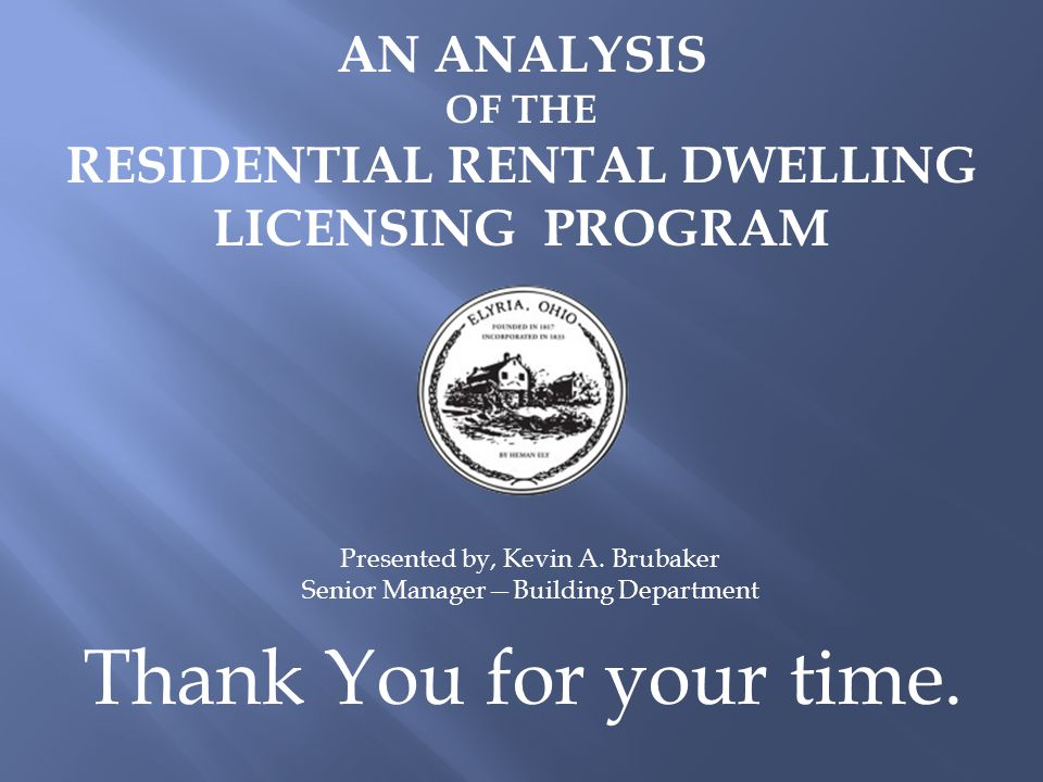AN ANALYSIS OF THE RESIDENTIAL RENTAL DWELLING LICENSING PROGRAM Presented by, Kevin A. Brubaker Senior Manager—Building Department Thank You for your