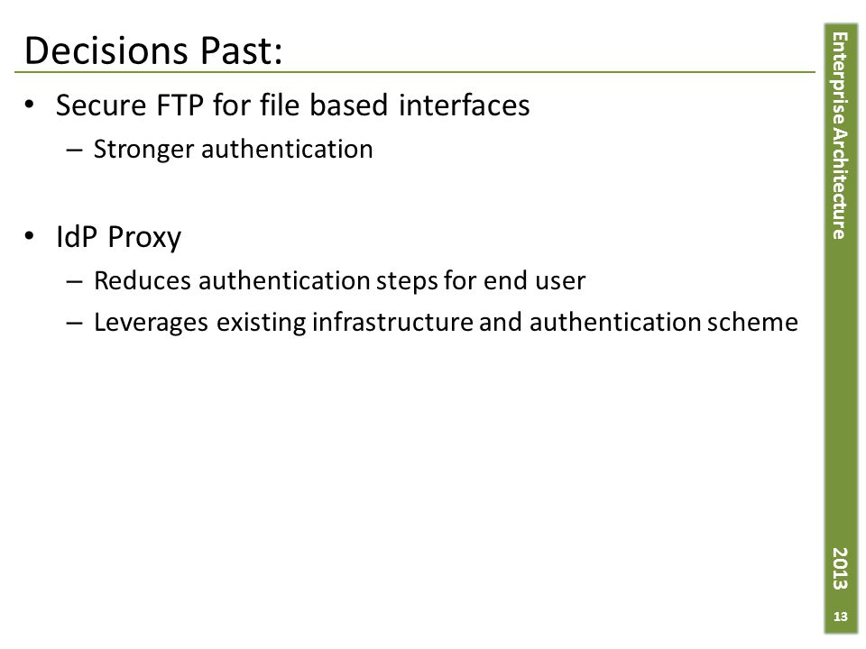 Enterprise Architecture 2013 Decisions Past: Secure FTP for file based interfaces – Stronger authentication IdP Proxy – Reduces authentication steps for end user – Leverages existing infrastructure and authentication scheme 13