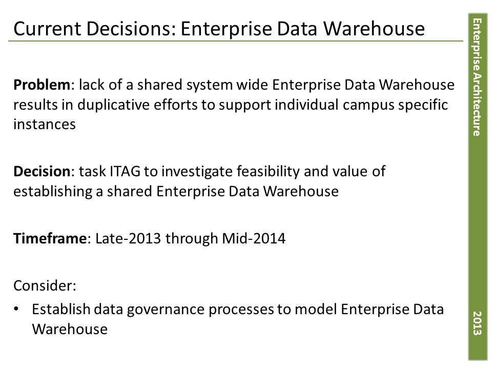 Enterprise Architecture 2013 Current Decisions: Enterprise Data Warehouse Problem: lack of a shared system wide Enterprise Data Warehouse results in duplicative efforts to support individual campus specific instances Decision: task ITAG to investigate feasibility and value of establishing a shared Enterprise Data Warehouse Timeframe: Late-2013 through Mid-2014 Consider: Establish data governance processes to model Enterprise Data Warehouse