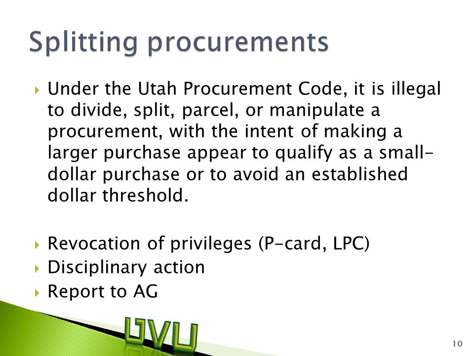  Under the Utah Procurement Code, it is illegal to divide, split, parcel, or manipulate a procurement, with the intent of making a larger purchase appear to qualify as a small- dollar purchase or to avoid an established dollar threshold.