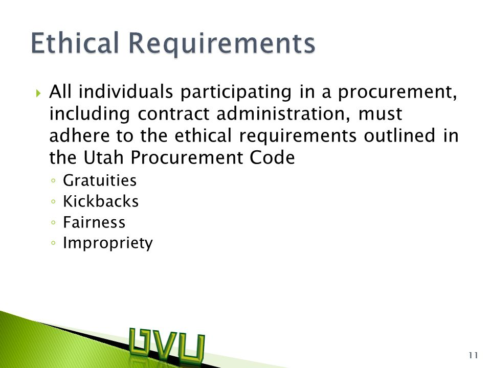  All individuals participating in a procurement, including contract administration, must adhere to the ethical requirements outlined in the Utah Procurement Code ◦ Gratuities ◦ Kickbacks ◦ Fairness ◦ Impropriety 11