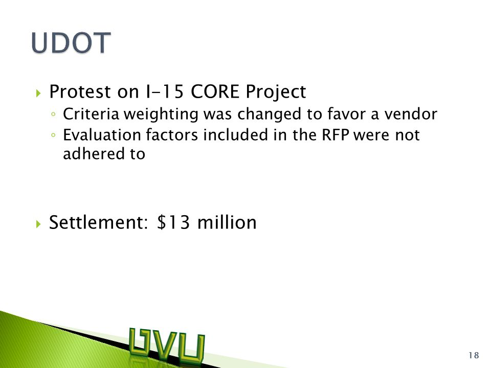  Protest on I-15 CORE Project ◦ Criteria weighting was changed to favor a vendor ◦ Evaluation factors included in the RFP were not adhered to  Settlement: $13 million 18