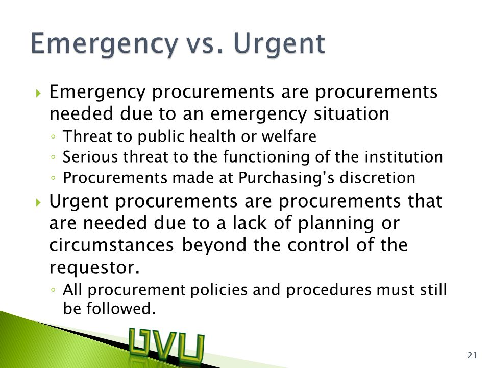 Emergency procurements are procurements needed due to an emergency situation ◦ Threat to public health or welfare ◦ Serious threat to the functioning of the institution ◦ Procurements made at Purchasing's discretion  Urgent procurements are procurements that are needed due to a lack of planning or circumstances beyond the control of the requestor.