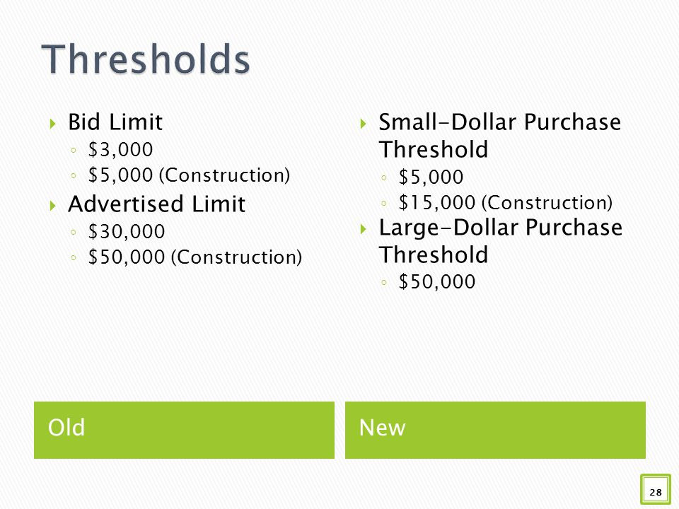 OldNew  Bid Limit ◦ $3,000 ◦ $5,000 (Construction)  Advertised Limit ◦ $30,000 ◦ $50,000 (Construction)  Small-Dollar Purchase Threshold ◦ $5,000 ◦ $15,000 (Construction)  Large-Dollar Purchase Threshold ◦ $50,000 28