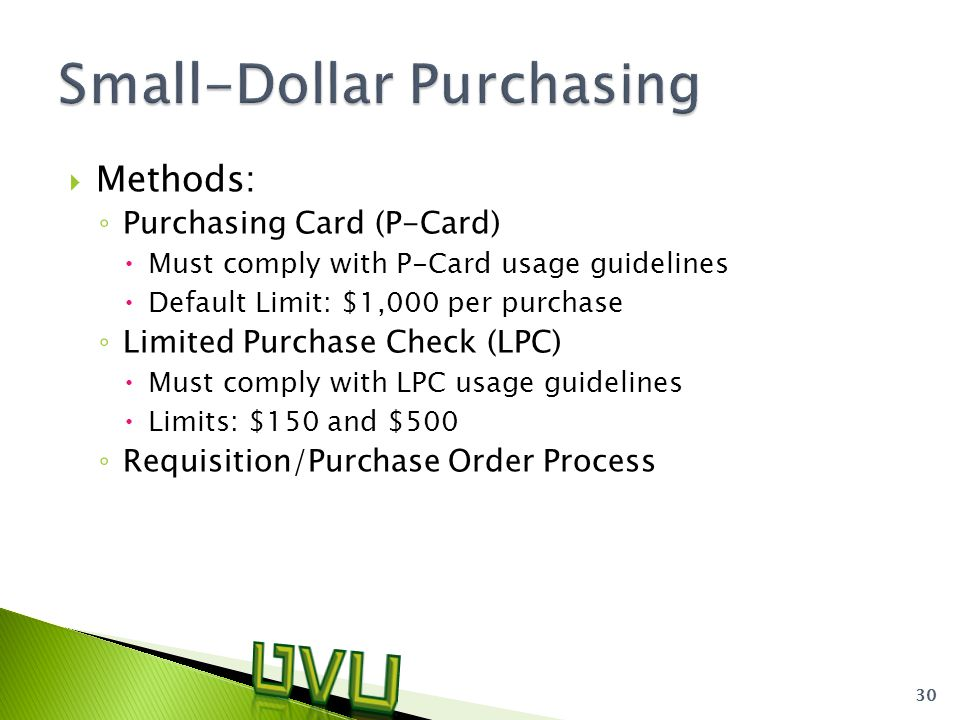  Methods: ◦ Purchasing Card (P-Card)  Must comply with P-Card usage guidelines  Default Limit: $1,000 per purchase ◦ Limited Purchase Check (LPC)  Must comply with LPC usage guidelines  Limits: $150 and $500 ◦ Requisition/Purchase Order Process 30